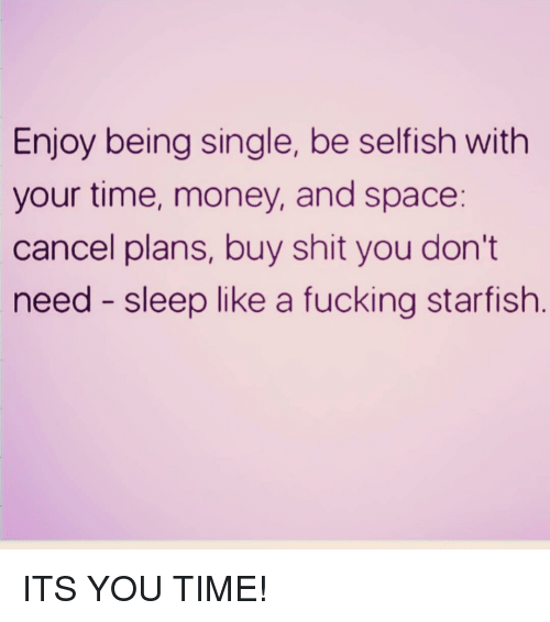 Fucking, Money, and Shit: Enjoy being single, be selfish with  your time, money, and space:  cancel plans, buy shit you don't  need - sleep like a fucking starfish ITS YOU TIME!