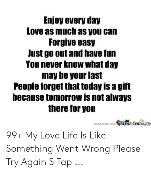 Love Of My Life Meme: Enjoy every day  Love as much as you can  Forgive easy  Just go out and have fun  You never Know what day  may be your last  People forget that today is a gift  because tomorrow is not always  there for you  memecenter.com鄶1meGenlerce 99+ My Love Life Is Like Something Went Wrong Please Try Again S Tap ...
