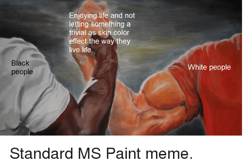 Life, Meme, and White People: Enjoying life and not  letting something a  trivial as skin color  effect the way they  ve life  lack  people  White people Standard MS Paint meme.