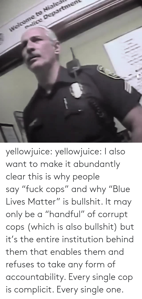 "lives: enlice Departmen yellowjuice: yellowjuice:  I also want to make it abundantly clear this is why people say ""fuck cops"" and why ""Blue Lives Matter"" is bullshit. It may only be a ""handful"" of corrupt cops (which is also bullshit) but it's the entire institution behind them that enables them and refuses to take any form of accountability. Every single cop is complicit. Every single one."