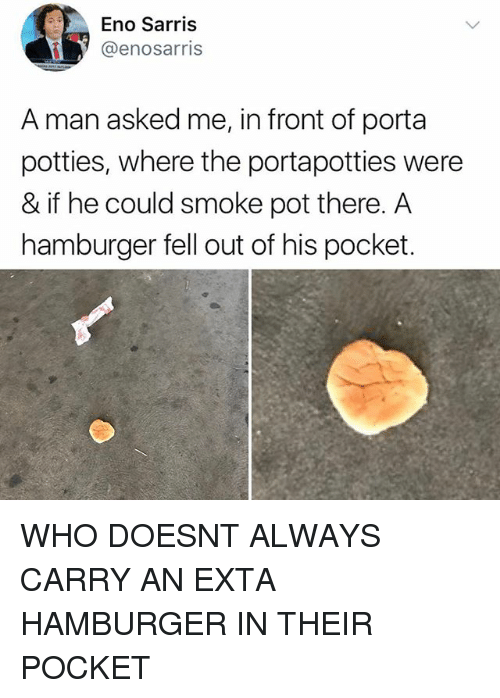Memes, 🤖, and Hamburger: Eno Sarris  @enosarris  A man asked me, in front of porta  potties, where the portapotties were  & if he could smoke pot there. A  hamburger fell out of his pocket. WHO DOESNT ALWAYS CARRY AN EXTA HAMBURGER IN THEIR POCKET