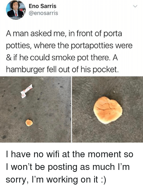 Ironic, Sorry, and I Won: Eno Sarris  @enosarris  A man asked me, in front of porta  potties, where the portapotties were  & if he could smoke pot there. A  hamburger fell out of his pocket. I have no wifi at the moment so I won't be posting as much I'm sorry, I'm working on it :)