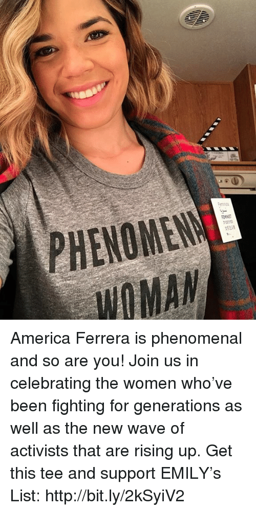 America, Memes, and Phenomenal: ENOME  nit  WOMAN America Ferrera is phenomenal and so are you! Join us in celebrating the women who've been fighting for generations as well as the new wave of activists that are rising up. Get this tee and support EMILY's List: http://bit.ly/2kSyiV2
