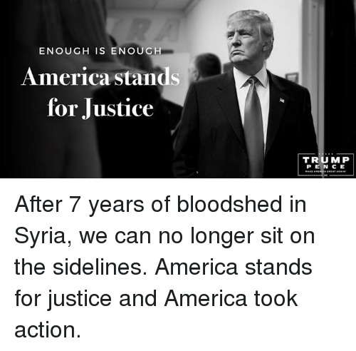 After 7: ENOUGH IS ENOUGH  America stands  for Justice  TRUMP After 7 years of bloodshed in Syria, we can no longer sit on the sidelines. America stands for justice and America took action.