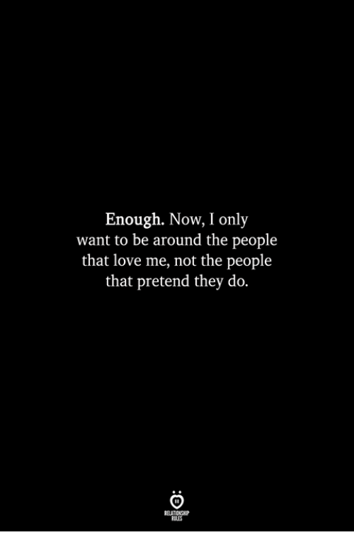 Love, They, and Now: Enough. Now, I only  want to be around the people  that love me, not the people  that pretend they do.  ILES