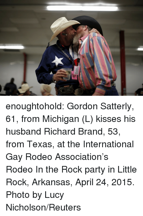 Party, The Rock, and Tumblr: enoughtohold: Gordon Satterly, 61, from Michigan (L) kisses his husband Richard Brand, 53, from Texas, at the International Gay Rodeo Association's Rodeo In the Rock party in Little Rock, Arkansas, April 24, 2015. Photo by Lucy Nicholson/Reuters