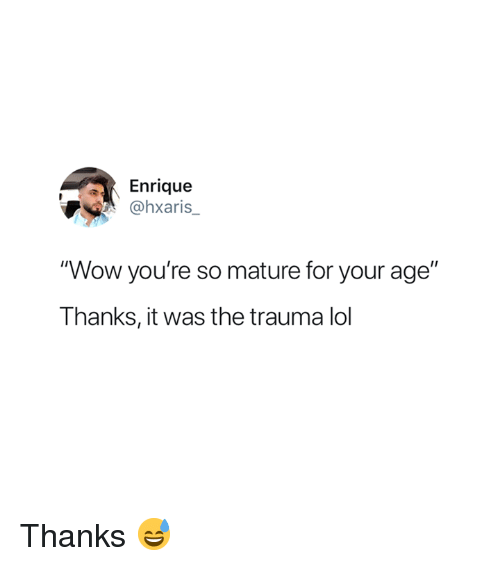 "Lol, Wow, and Trauma: Enrique  Ohxaris  ""Wow you're so mature for your age""  Thanks, it was the trauma lol Thanks 😅"