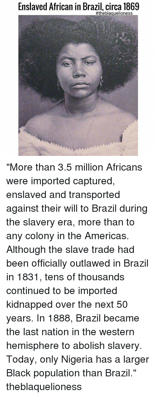 "Memes, Black, and Brazil: Enslaved African in Brazil, circa 1869  ""More than 3.5 million Africans were imported captured, enslaved and transported against their will to Brazil during the slavery era, more than to any colony in the Americas. Although the slave trade had been officially outlawed in Brazil in 1831, tens of thousands continued to be imported kidnapped over the next 50 years. In 1888, Brazil became the last nation in the western hemisphere to abolish slavery. Today, only Nigeria has a larger Black population than Brazil."" theblaquelioness"