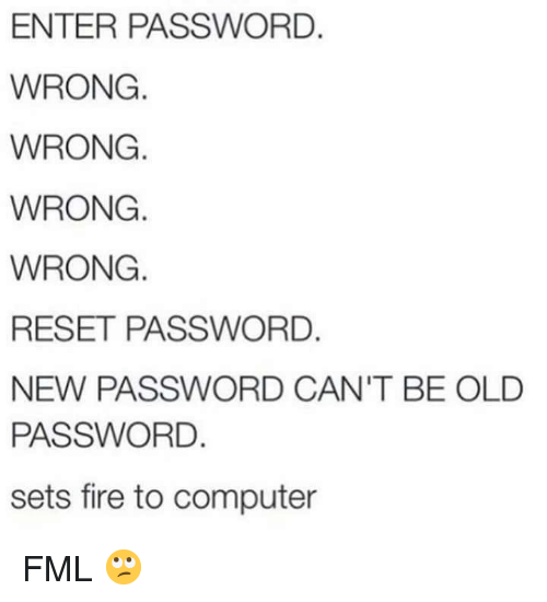 Fire, Fml, and Computer: ENTER PASSWORD.  WRONG  WRONG.  WRONG.  WRONG.  RESET PASSWORD.  NEW PASSWORD CAN'T BE OLD  PASSWORD.  sets fire to computer FML 🙄