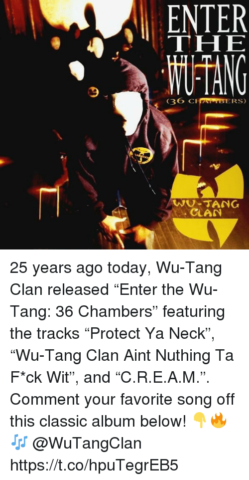"""Wu Tang Clan, Today, and 36 Chambers: ENTER  THE  36  CHAMBERS)  WU-TANG  CLAN 25 years ago today, Wu-Tang Clan released """"Enter the Wu-Tang: 36 Chambers"""" featuring the tracks """"Protect Ya Neck"""", """"Wu-Tang Clan Aint Nuthing Ta F*ck Wit"""", and """"C.R.E.A.M."""". Comment your favorite song off this classic album below! 👇🔥🎶 @WuTangClan https://t.co/hpuTegrEB5"""