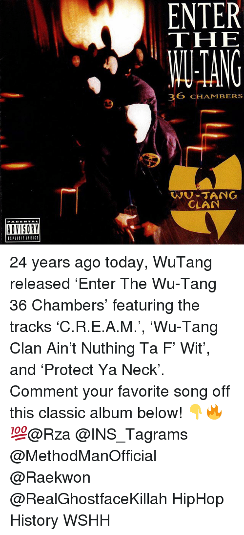 wutang: ENTER  THE  ANG  36 CHAMBERS  9  WU-TANG  CLAN  ADVISORY 24 years ago today, WuTang released 'Enter The Wu-Tang 36 Chambers' featuring the tracks 'C.R.E.A.M.', 'Wu-Tang Clan Ain't Nuthing Ta F' Wit', and 'Protect Ya Neck'. Comment your favorite song off this classic album below! 👇🔥💯@Rza @INS_Tagrams @MethodManOfficial @Raekwon @RealGhostfaceKillah HipHop History WSHH