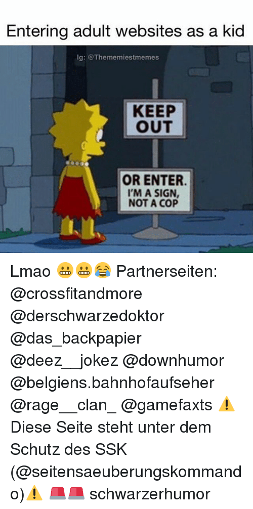 Lmao, Memes, and Deez: Entering adult Websites as a kid  lg: @Theme miestmemes  KEEP  OUT  OR ENTER.  I'M A SIGN,  NOT A COP Lmao 😬😬😂 Partnerseiten: @crossfitandmore @derschwarzedoktor @das_backpapier @deez__jokez @downhumor @belgiens.bahnhofaufseher @rage__clan_ @gamefaxts ⚠Diese Seite steht unter dem Schutz des SSK (@seitensaeuberungskommando)⚠ 🚨🚨 schwarzerhumor