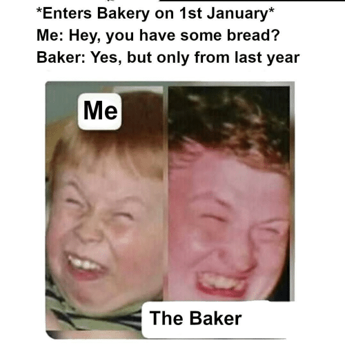 baker: *Enters Bakery on 1st January*  Me: Hey, you have some bread?  Baker: Yes, but only from last year  Me  The Baker