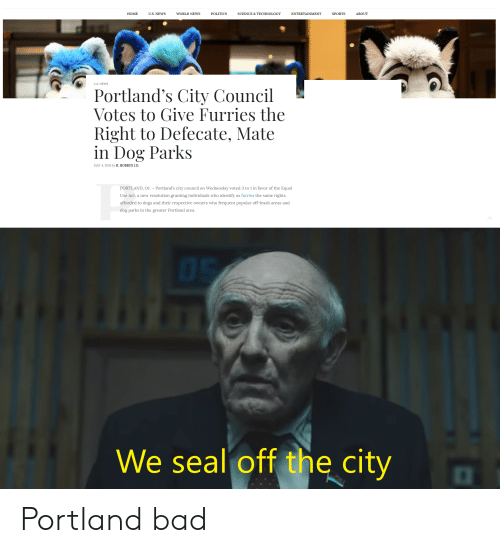 Bad, Dogs, and News: ENTERTAINMENT  НОМЕ  U.S. NEWS  WORLD NEWS  POLITICS  SCIENCE & TECHNOLOGY  SPORTS  ABOUT  U.S. NEWS  Portland's City Council  Votes to Give Furries the  Right to Defecate, Mate  in Dog Parks  MAY 4,2016 by R. HOBBUS J.D.  PORTLAND, Or. - Portland's city council on Wednesday voted 3 to 1 in favor of the Equal  Use Act, a new resolution granting individuals who identify as furries the same rights  afforded to dogs and their respective owners who frequent popular off-leash areas and  dog parks in the greater Portland area.  We seal off the city Portland bad