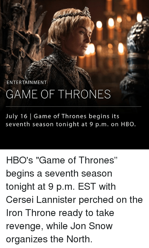 "Game of Thrones, Hbo, and Memes: ENTERTAINMENT  GAME OF THRONES  July 16 Game of Thrones begins its  seventh season tonight at 9 p.m. on HBO. HBO's ""Game of Thrones"" begins a seventh season tonight at 9 p.m. EST with Cersei Lannister perched on the Iron Throne ready to take revenge, while Jon Snow organizes the North."