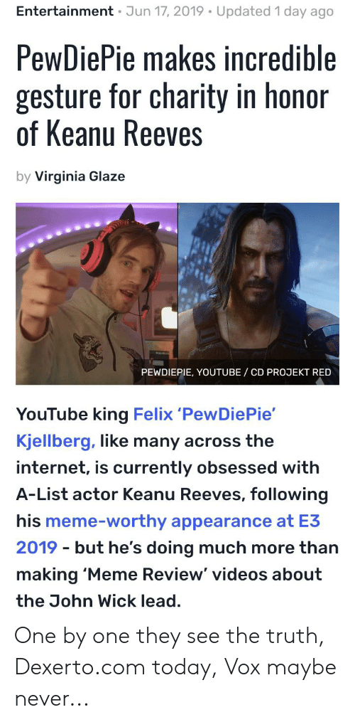 Internet, John Wick, and Meme: Entertainment Jun 17, 2019 Updated 1 day ago  PewDiePie makes incredible  gesture for charity in honor  of Keanu Reeves  by Virginia Glaze  PEWDIEPIE, YOUTUBE CD PROJEKT RED  YouTube king Felix 'PewDie Pie'  Kjellberg, like many across the  internet, is currently obsessed with  A-List actor Keanu Reeves, following  his meme-worthy appearance at E3  2019 but he's doing much more than  making 'Meme Review' videos about  the John Wick lead. One by one they see the truth, Dexerto.com today, Vox maybe never...
