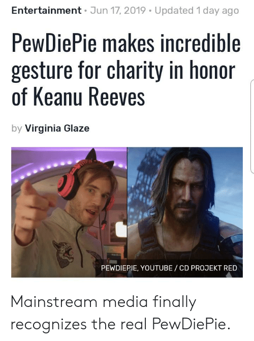 youtube.com, The Real, and Virginia: Entertainment Jun 17, 2019 Updated 1 day ago  PewDiePie makes incredible  gesture for charity in honor  of Keanu Reeves  by Virginia Glaze  PEWDIEPIE, YOUTUBE/ CD PROJEKT RED Mainstream media finally recognizes the real PewDiePie.