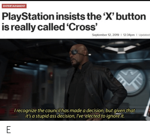 PlayStation: ENTERTAINMENT  PlayStation insists the 'X' button  is really called 'Cross'  September 12, 2019 12:34pm I Updated  Irecognize the council has made a decision, but given that  it's a stupid ass decision, I've elected to ignore it. E