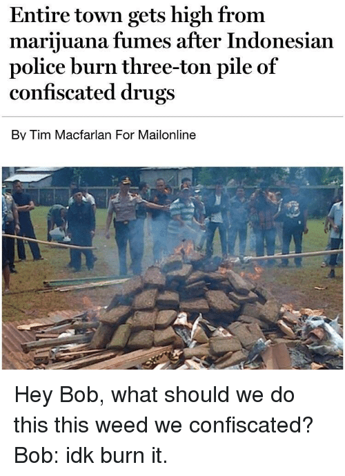 Drugs, Police, and Weed: Entire town gets high from  marijuana fumes after Indonesian  police burn three-ton pile of  confiscated drugs  Bv Tim Macfarlan For Mailonline Hey Bob, what should we do this this weed we confiscated? Bob: idk burn it.