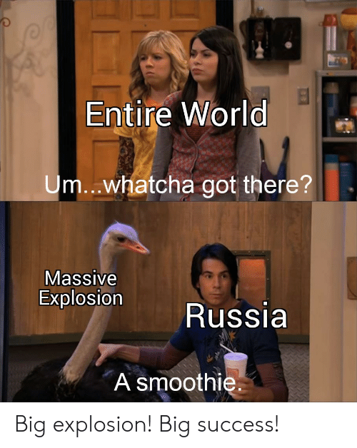 Russia, World, and Success: Entire World  Um..whatcha got there?  Massive  Explosion  Russia  A smoothie Big explosion! Big success!