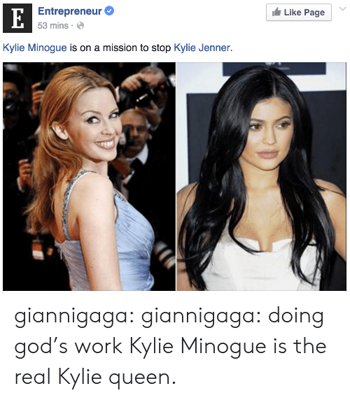 kylie minogue: Entrepreneur  53 mins  Like Page  Kylie Minogue is on a mission to stop Kylie Jenner. giannigaga:  giannigaga:  doing god's work     Kylie Minogue is the real Kylie queen.