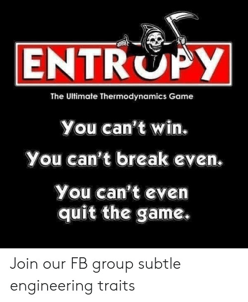 The Game, Break, and Game: ENTROPY  The Ultimate Thermodynamics Game  You can't win.  You can't break even  You can't even  quit the game. Join our FB group subtle engineering traits