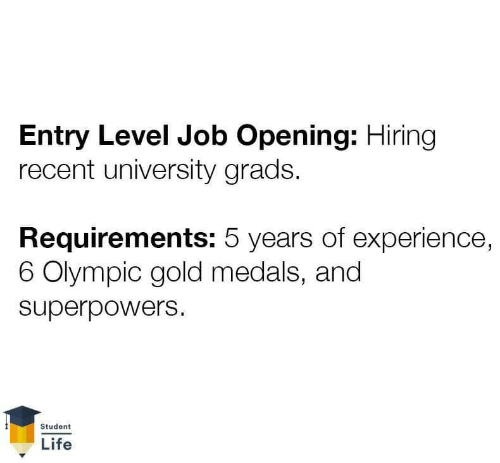 Life, Experience, and Superpowers: Entry Level Job Opening: Hiring  recent university grads.  Requirements: 5 years of experience,  6 Olympic gold medals, and  superpowers  Student  Life