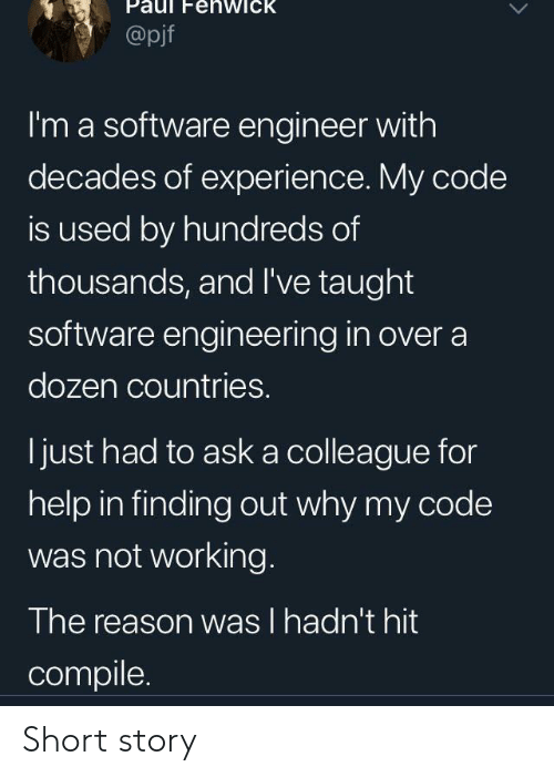 not working: enwick  @pjf  I'm a software engineer with  decades of experience. My code  is used by hundreds of  thousands, and I've taught  software engineering in over a  dozen countries.  just had to aska colleague for  help in finding out why my code  was not working.  The reason was I hadn't hit  compile Short story