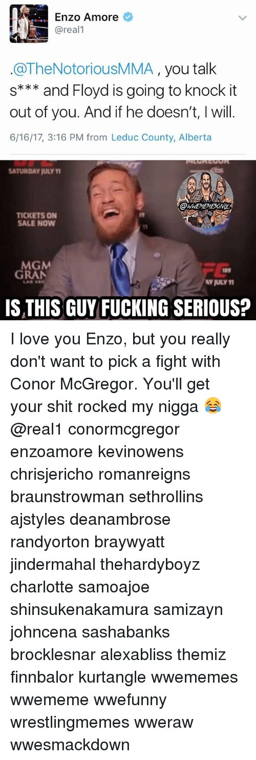 Conor McGregor, Fucking, and Love: Enzo Amore  @real  @TheNotoriousMMA  you talk  s*** and Floyd is going to knock it  out of you. And if he doesn't, will.  6/16/17, 3:16 PM from Leduc County, Alberta  SATURDAY juLYM  TICKETS ON  SALE NOW  MGM  GRAN  AYRULY11  IS THIS GUY FUCKING SERIOUS? I love you Enzo, but you really don't want to pick a fight with Conor McGregor. You'll get your shit rocked my nigga 😂 @real1 conormcgregor enzoamore kevinowens chrisjericho romanreigns braunstrowman sethrollins ajstyles deanambrose randyorton braywyatt jindermahal thehardyboyz charlotte samoajoe shinsukenakamura samizayn johncena sashabanks brocklesnar alexabliss themiz finnbalor kurtangle wwememes wwememe wwefunny wrestlingmemes wweraw wwesmackdown