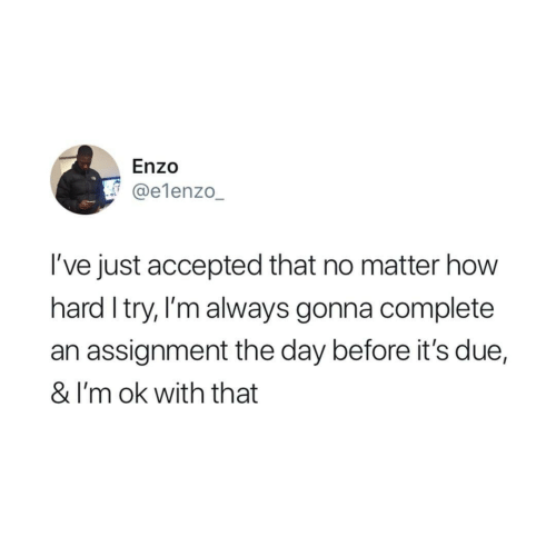 Accepted, How, and Day: Enzo  @e1enzo_  I've just accepted that no matter how  hard I try, I'm always gonna complete  an assignment the day before it's due,  & I'm ok with that