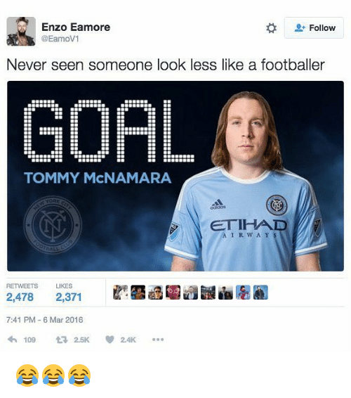 Memes, Goal, and Never: Enzo Eamore  Follow  DEamoV1  Never seen someone look less like a footballer  GOAL  TOMMY McNAMARA  YORK  ETIHAD  A I R W A Y  RETWEETS LIKES  2,478  2,371  7:41 PM 6 Mar 2016  109 2.5K  2.4K 😂😂😂