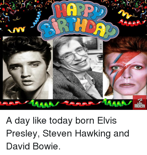 David Bowie, Memes, and Hawks: \.eO  A  6 A day like today born Elvis Presley, Steven Hawking and David Bowie.