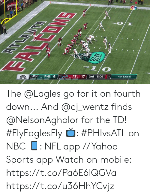 Philadelphia Eagles, Memes, and Nfl: EOMS  4th&  GOAL  दभ  6  PHI  ATL 17  3rd 5:06  1-0  :02  4th & Goal  0-1 The @Eagles go for it on fourth down...  And @cj_wentz finds @NelsonAgholor for the TD! #FlyEaglesFly  📺: #PHIvsATL on NBC 📱: NFL app // Yahoo Sports app Watch on mobile: https://t.co/Pa6E6lQGVa https://t.co/u36HhYCvjz