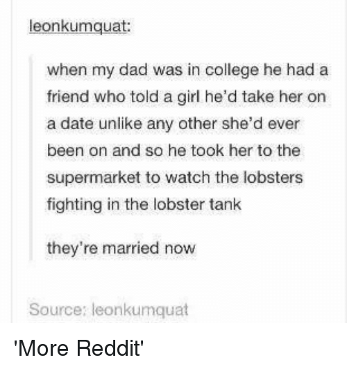 College, Dad, and Reddit: eonkumquat  when my dad was in college he had a  friend who told a girl he'd take her on  a date unlike any other she'd ever  been on and so he took her to the  supermarket to watch the lobsters  fighting in the lobster tank  they're married now  Source: leonkumquat 'More Reddit'