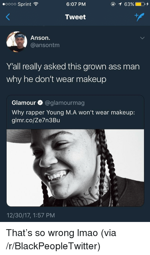 Ass, Blackpeopletwitter, and Lmao: eoooo Sprint  6:07 PM  @ 63%  Tweet  Anson.  @ansontm  Y'all really asked this grown ass man  why he don't wear makeup  Glamour @glamourmag  Why rapper Young M.A won't wear makeup:  glmr.co/Ze7n3Bu  12/30/17, 1:57 PM <p>That&rsquo;s so wrong lmao (via /r/BlackPeopleTwitter)</p>