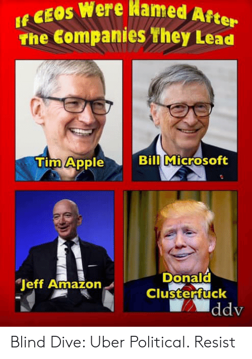 Amazon, Apple, and Microsoft: EOS Were Hamed Afe  The Companies hey Lead  Tim Apple  Bill Microsoft  Donald  Clusterfuck  Jeff Amazon  ddv Blind Dive: Uber Political. Resist