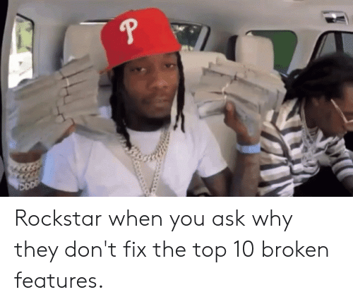 Ask, Rockstar, and Top: eP Rockstar when you ask why they don't fix the top 10 broken features.