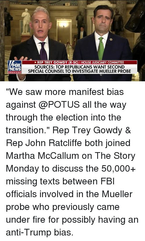 """Fbi, Fire, and Memes: EP TREY GOWDY (R-SCI HOUSE JUDICIARY  FOX  NEWS  SOURCES: TOP REPUBLICANS WANT SECOND  SPECIAL COUNSEL TO INVESTIGATE MUELLER PROBE  channe """"We saw more manifest bias against @POTUS all the way through the election into the transition."""" Rep Trey Gowdy & Rep John Ratcliffe both joined Martha McCallum on The Story Monday to discuss the 50,000+ missing texts between FBI officials involved in the Mueller probe who previously came under fire for possibly having an anti-Trump bias."""