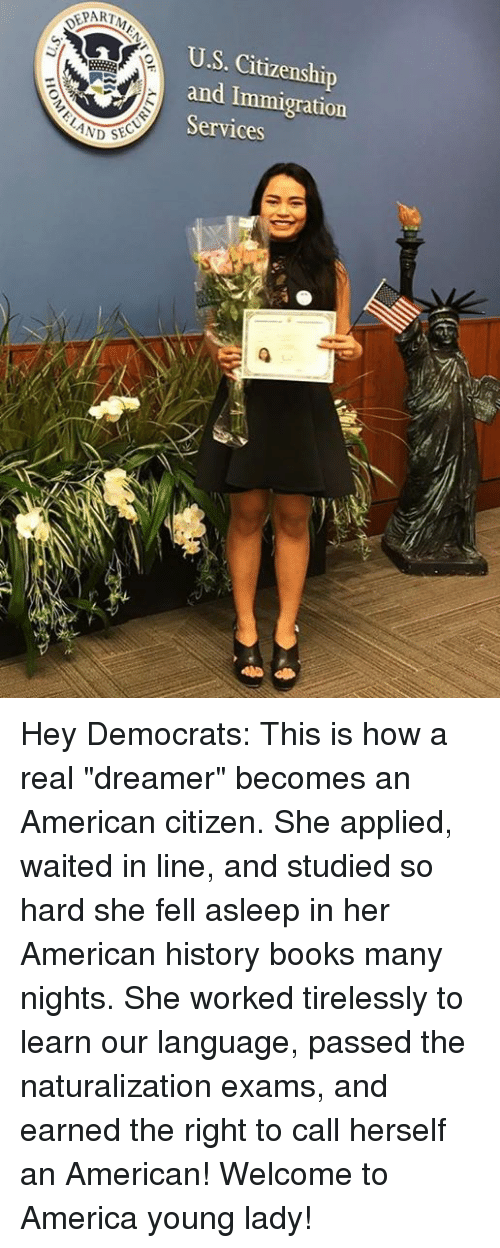 """America, Books, and American: EPART  U.S. Citizenship  and Immigration  Services  LAND Hey Democrats: This is how a real """"dreamer"""" becomes an American citizen.  She applied, waited in line, and studied so hard she fell asleep in her American history books many nights.  She worked tirelessly to learn our language, passed the naturalization exams, and earned the right to call herself an American!  Welcome to America young lady!"""