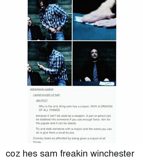 Memes, The Worst, and 🤖: ephemeral castiel  castiel knight-of-h  don  Why is the only thing sam has a crayon. WHY A CRAYON  OF ALL THINGS.  because it can't be used as a weapon. A pen or pencil can  be stabbed into someone if you use enough force. Aim for  the jugular and it can be deadly  Try and stab someone with a crayon and the worst you can  do is give them a small bruise  Crowley looks so affronted by being given a crayon of all  things coz hes sam freakin winchester