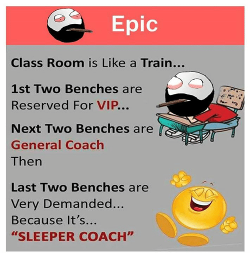 "Epically: Epic  Class Room is Like a Train...  1st Two Benches are  Reserved For VIP...  Next Two Benches are  General Coach  Then  Last Two Benches are  Very Demanded...  Because It's...  ""SLEEPER COACH"""