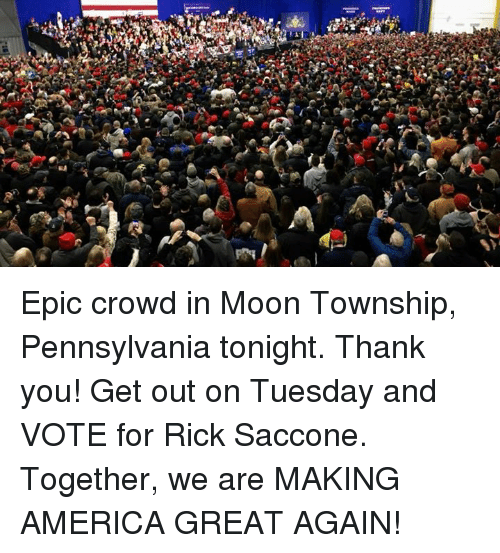 America, Thank You, and Moon: Epic crowd in Moon Township, Pennsylvania tonight. Thank you! Get out on Tuesday and VOTE for Rick Saccone. Together, we are MAKING AMERICA GREAT AGAIN!