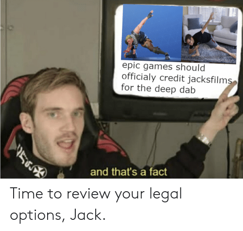 the deep: epic games should  officialy credit jacksfilms  for the deep dab  56  and that's a fact Time to review your legal options, Jack.