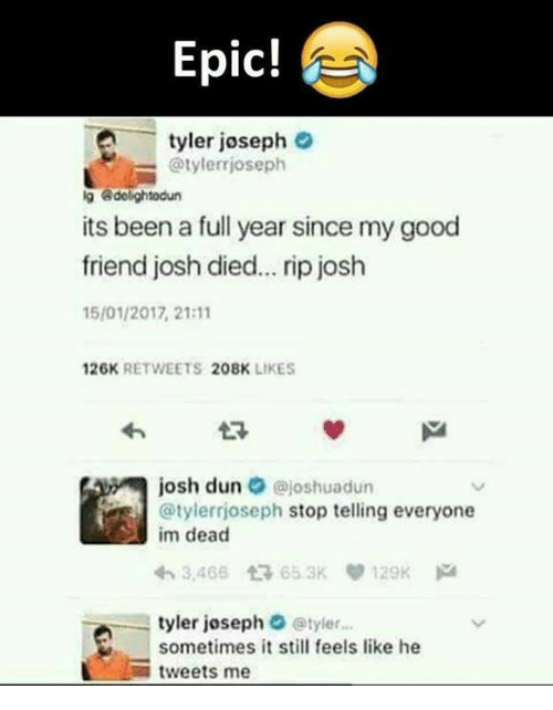 Memes, Good, and Been: Epic!  -tyler joseph  @tylerrjoseph  g dolightodun  its been a full year since my good  friend josh died... rip josh  15/01/2017, 21:11  26K RETWEETS 208K LIKES  josh dun·@joshuadun  @tylerrjoseph stop telling everyone  im dead  わ3,466仁 65.3Kり129K pa  tyler joseph @tyler...  sometimes it still feels like he  -tweets me