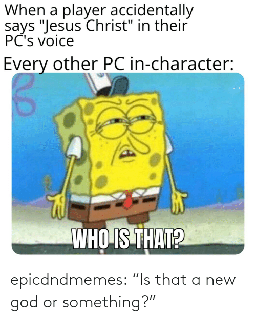 """something: epicdndmemes:  """"Is that a new god or something?"""""""