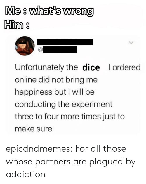whose: epicdndmemes:  For all those whose partners are plagued by addiction