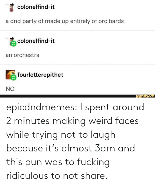 ridiculous: epicdndmemes:  I spent around 2 minutes making weird faces while trying not to laugh because it's almost 3am and this pun was to fucking ridiculous to not share.