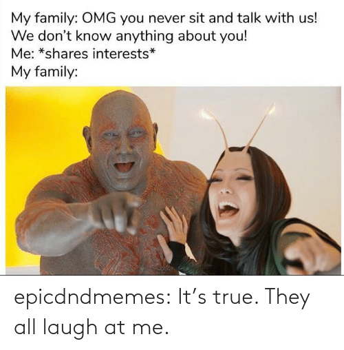 True: epicdndmemes:  It's true. They all laugh at me.
