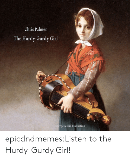 listen: epicdndmemes:Listen to the Hurdy-Gurdy Girl!
