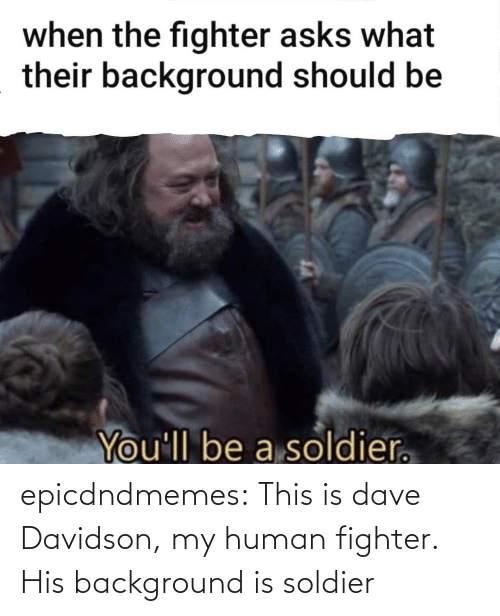 fighter: epicdndmemes:  This is dave Davidson, my human fighter. His background is soldier